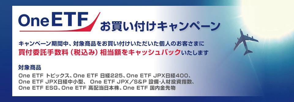 One ETF お買い付けキャンペーン キャンペーン期間中、対象商品をお買い付けいただいた個人のお客さまに買付委託手数料(税込み)相当額をキャッシュバックいたします 対象商品:One ETF トピックス、One ETF 日経225、One ETF JPX日経400、One ETF JPX日経中小型、One ETF JPX/S&P 設備・人材投資指数、One ETF ESG、One ETF 高配当日本株、One ETF 国内金先物